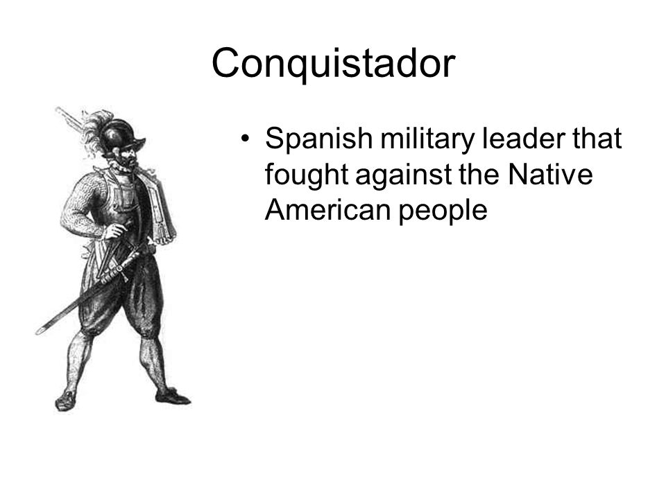 Conquistador Spanish military leader that fought against the Native American people