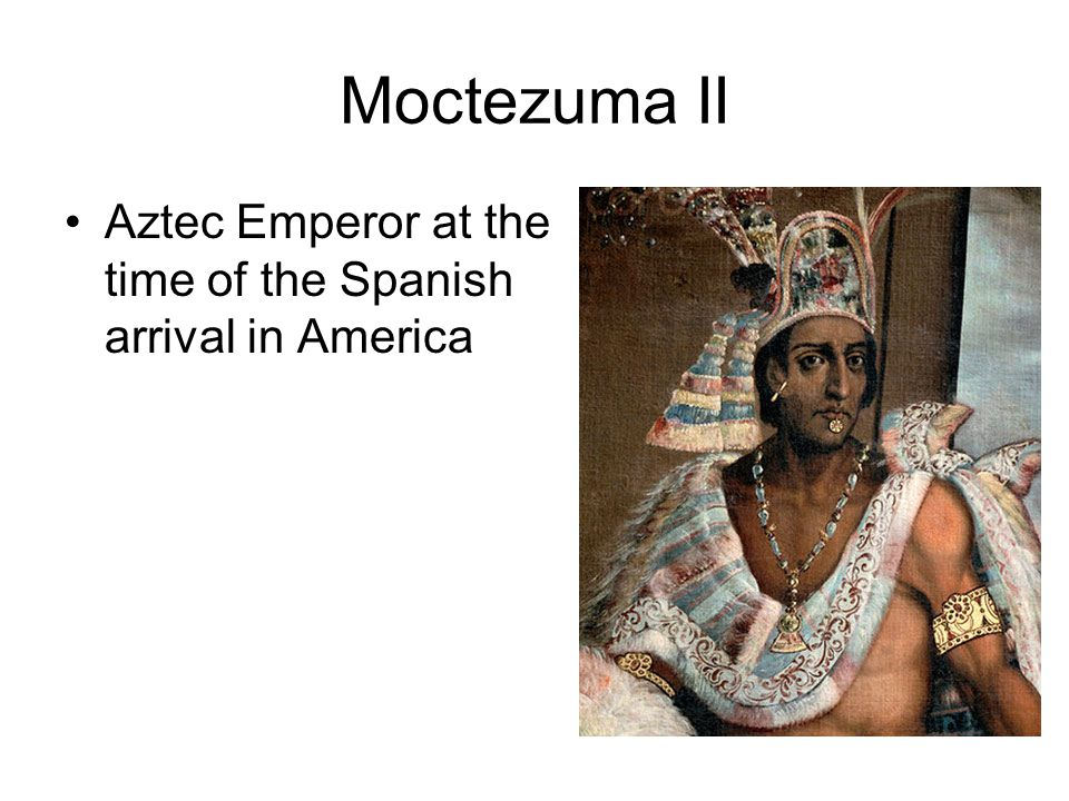 Moctezuma II Aztec Emperor at the time of the Spanish arrival in America