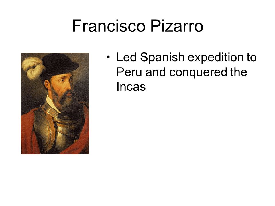 Francisco Pizarro Led Spanish expedition to Peru and conquered the Incas