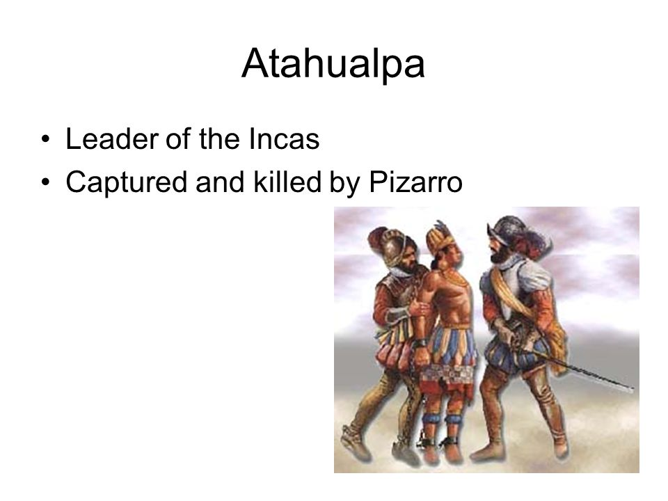 Atahualpa Leader of the Incas Captured and killed by Pizarro
