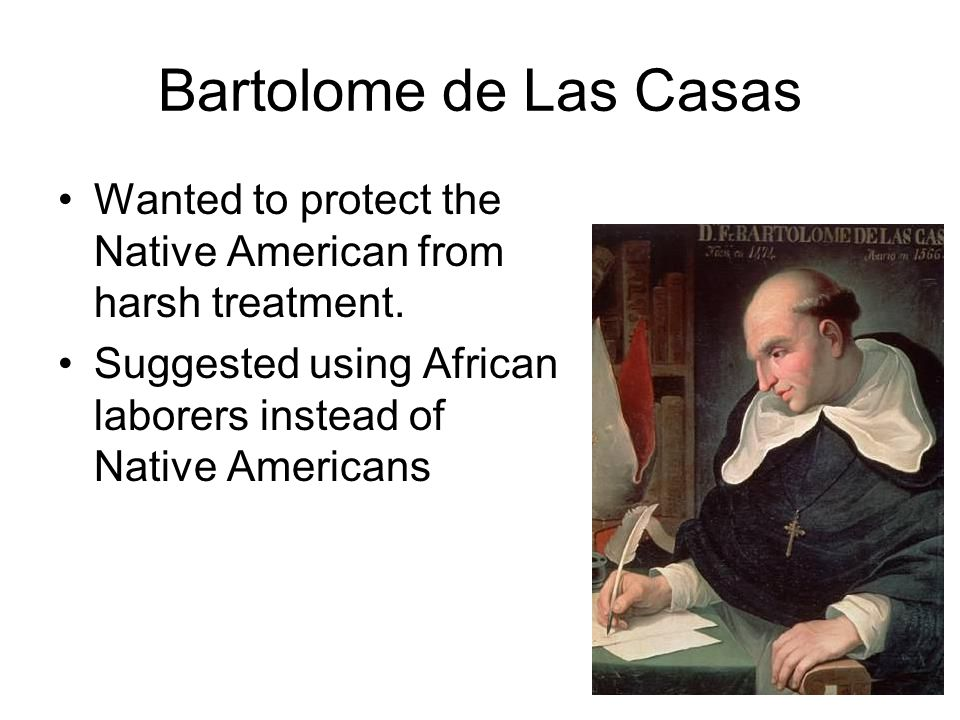 Bartolome de Las Casas Wanted to protect the Native American from harsh treatment.