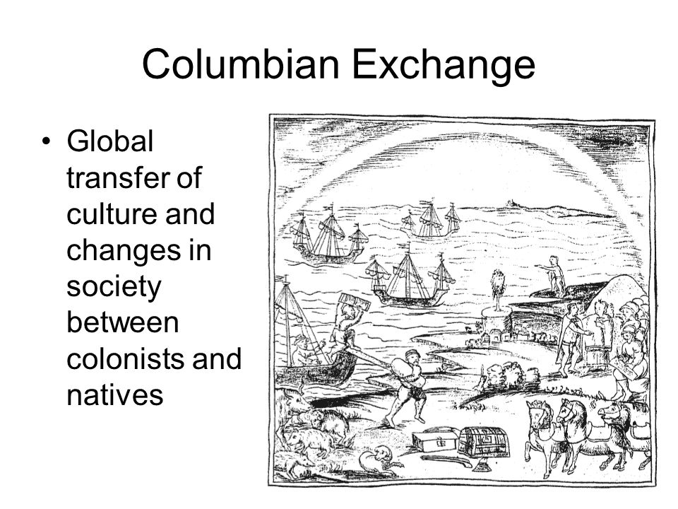 Columbian Exchange Global transfer of culture and changes in society between colonists and natives