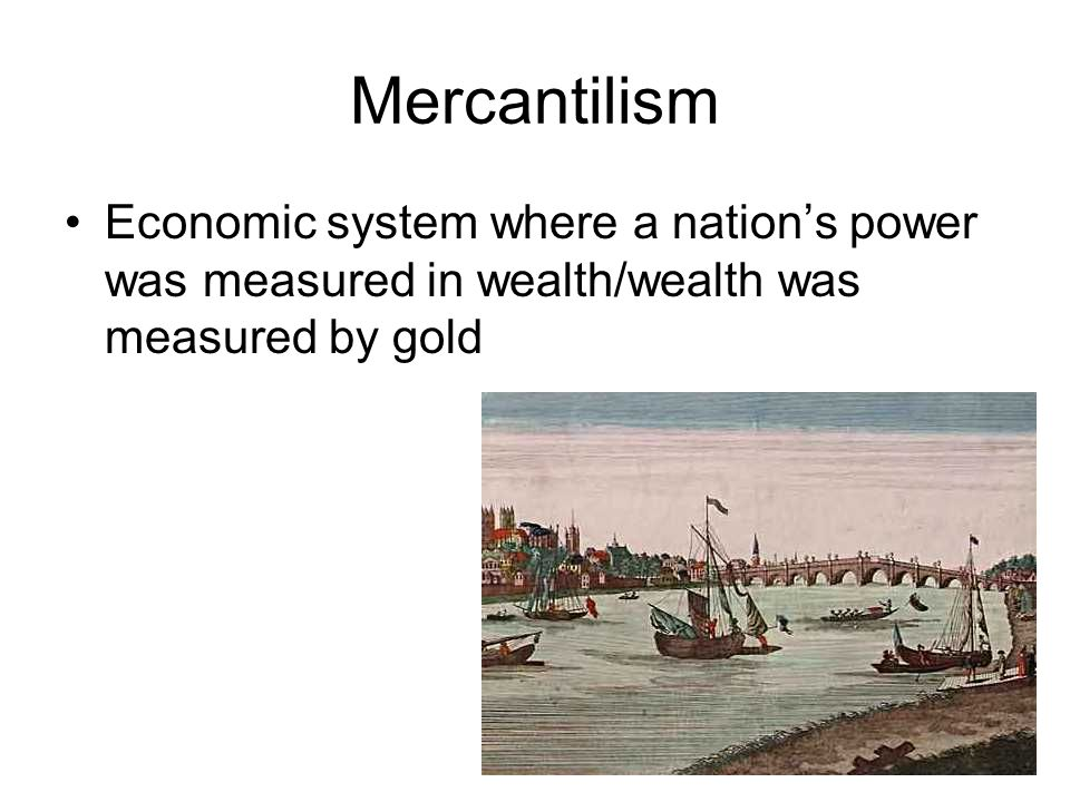Mercantilism Economic system where a nation's power was measured in wealth/wealth was measured by gold.