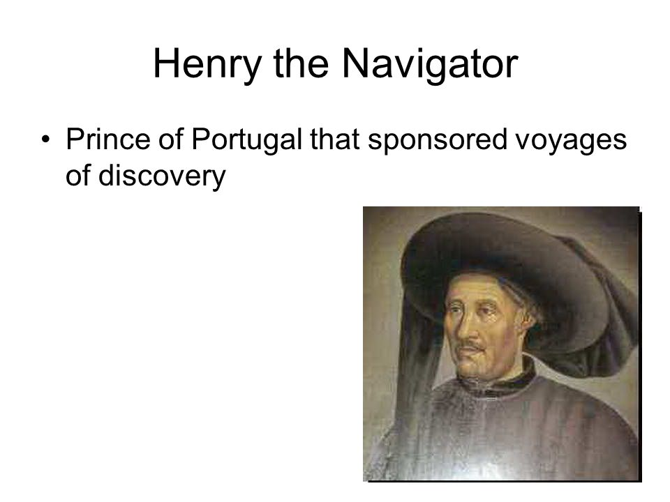 Henry the Navigator Prince of Portugal that sponsored voyages of discovery