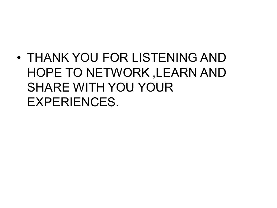 THANK YOU FOR LISTENING AND HOPE TO NETWORK ,LEARN AND SHARE WITH YOU YOUR EXPERIENCES.