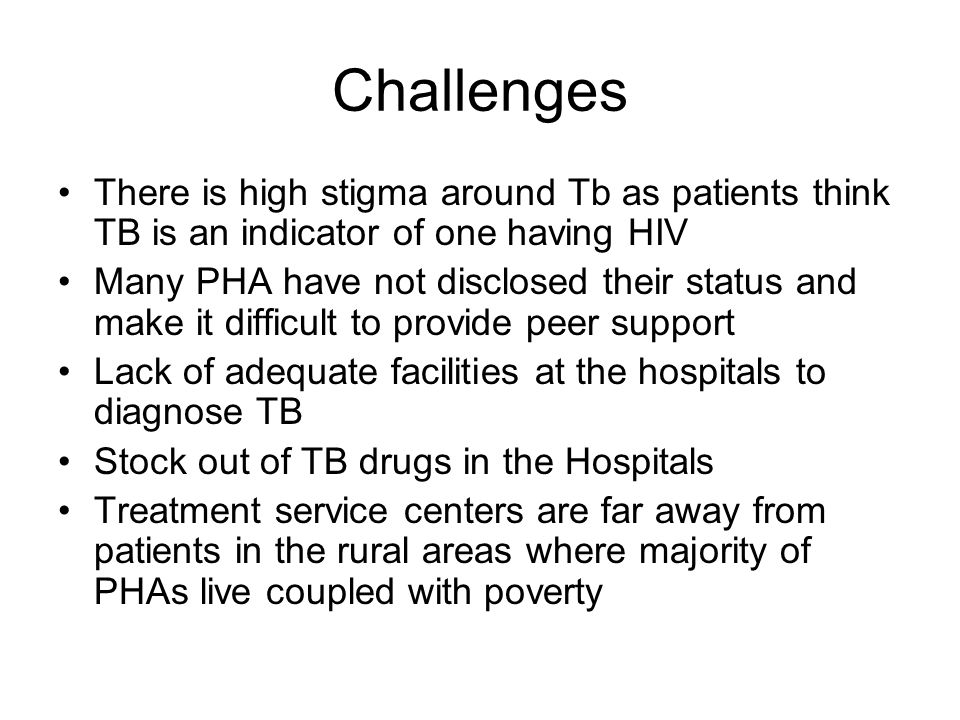 Challenges There is high stigma around Tb as patients think TB is an indicator of one having HIV.