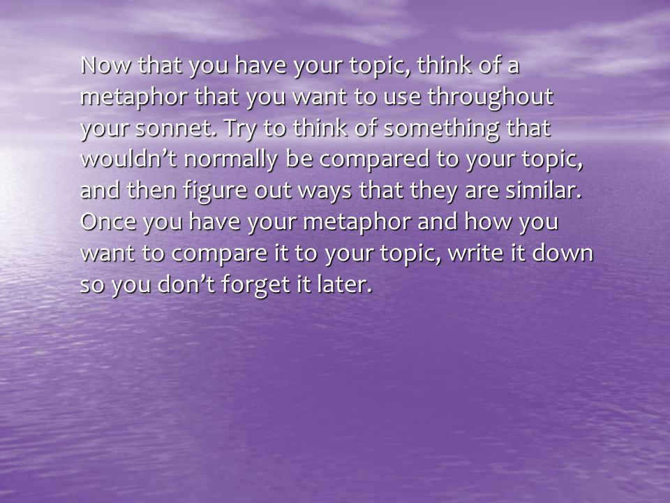 Now that you have your topic, think of a metaphor that you want to use throughout your sonnet.