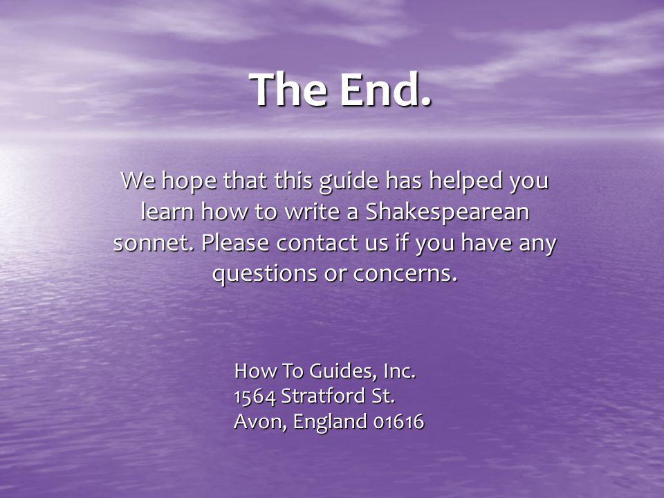 The End. We hope that this guide has helped you learn how to write a Shakespearean sonnet. Please contact us if you have any questions or concerns.