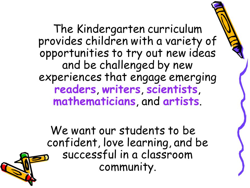 The Kindergarten curriculum provides children with a variety of opportunities to try out new ideas and be challenged by new experiences that engage emerging readers, writers, scientists, mathematicians, and artists.