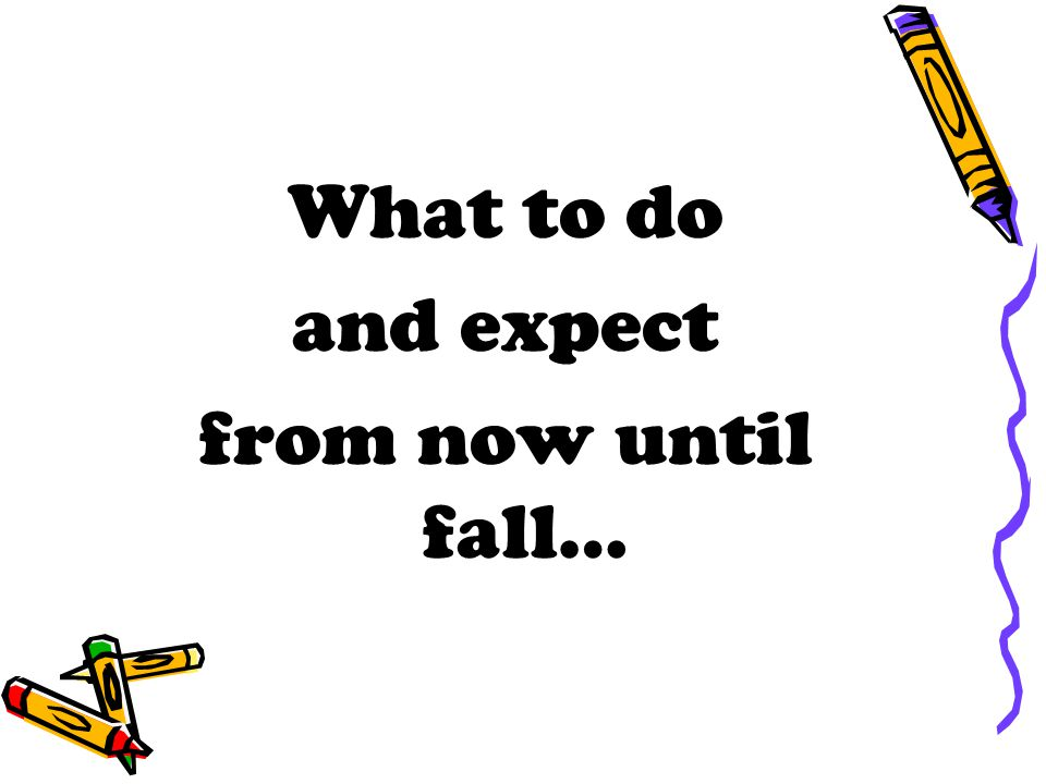 What to do and expect from now until fall…