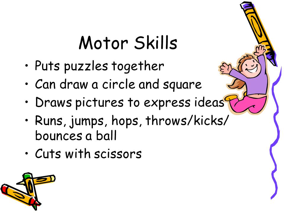 Motor Skills Puts puzzles together Can draw a circle and square
