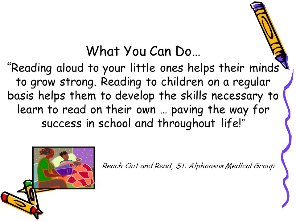What You Can Do… Reading aloud to your little ones helps their minds to grow strong.