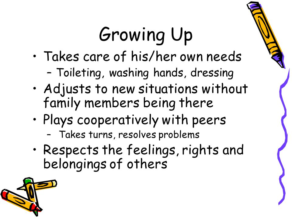 Growing Up Takes care of his/her own needs