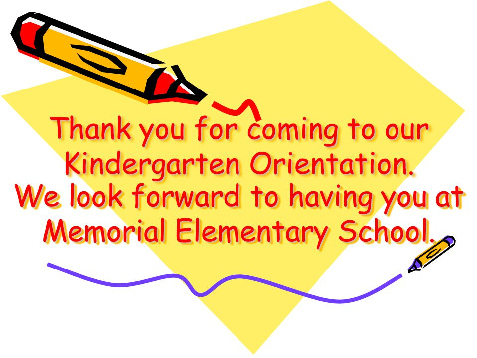 Thank you for coming to our Kindergarten Orientation.