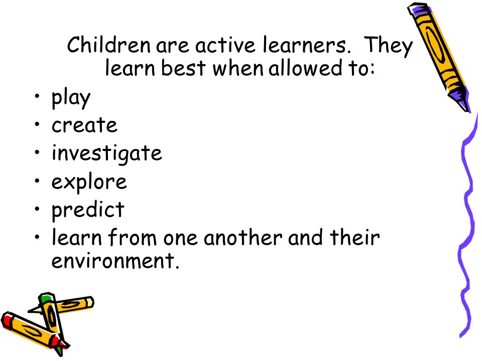 Children are active learners. They learn best when allowed to: