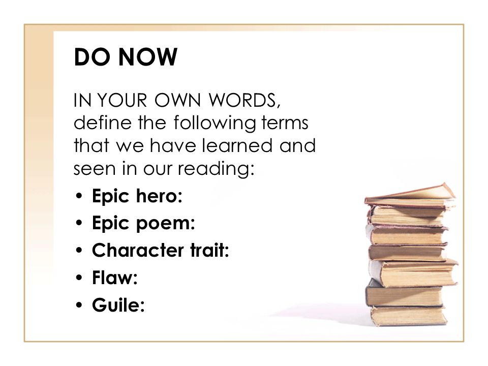 DO NOW IN YOUR OWN WORDS, define the following terms that we have learned and seen in our reading: Epic hero: