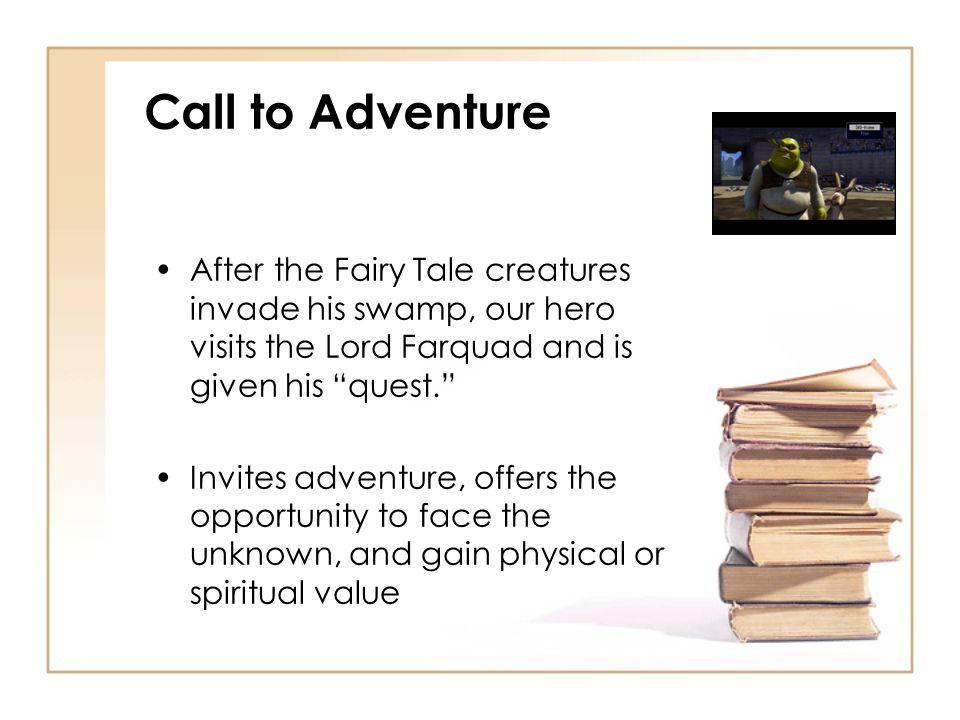 Call to Adventure After the Fairy Tale creatures invade his swamp, our hero visits the Lord Farquad and is given his quest.