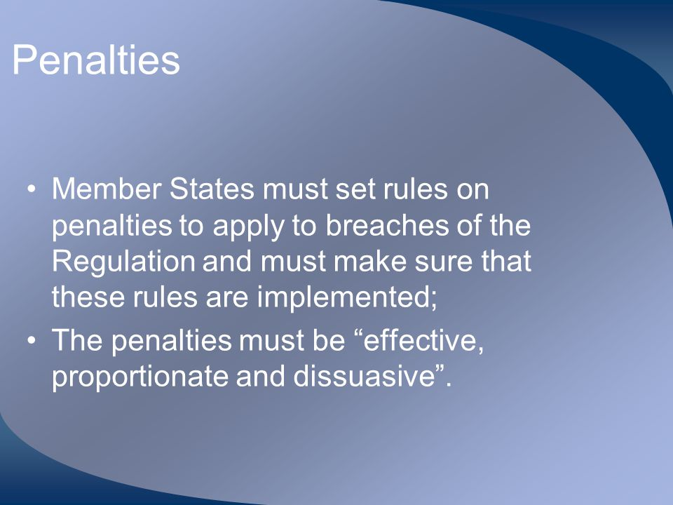 Penalties Member States must set rules on penalties to apply to breaches of the Regulation and must make sure that these rules are implemented;