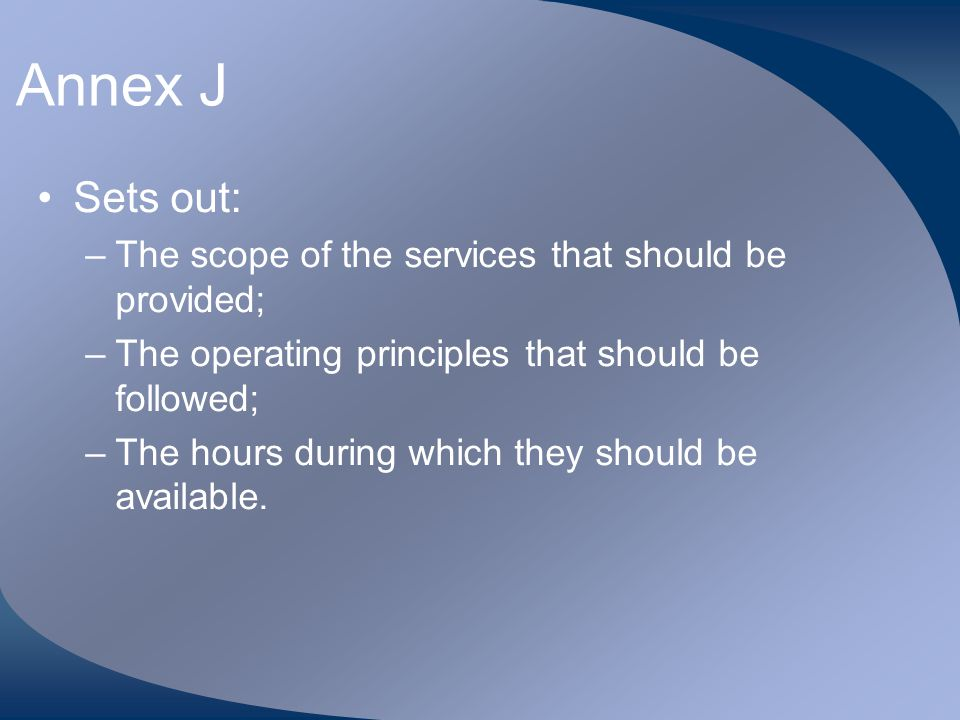 Annex J Sets out: The scope of the services that should be provided;