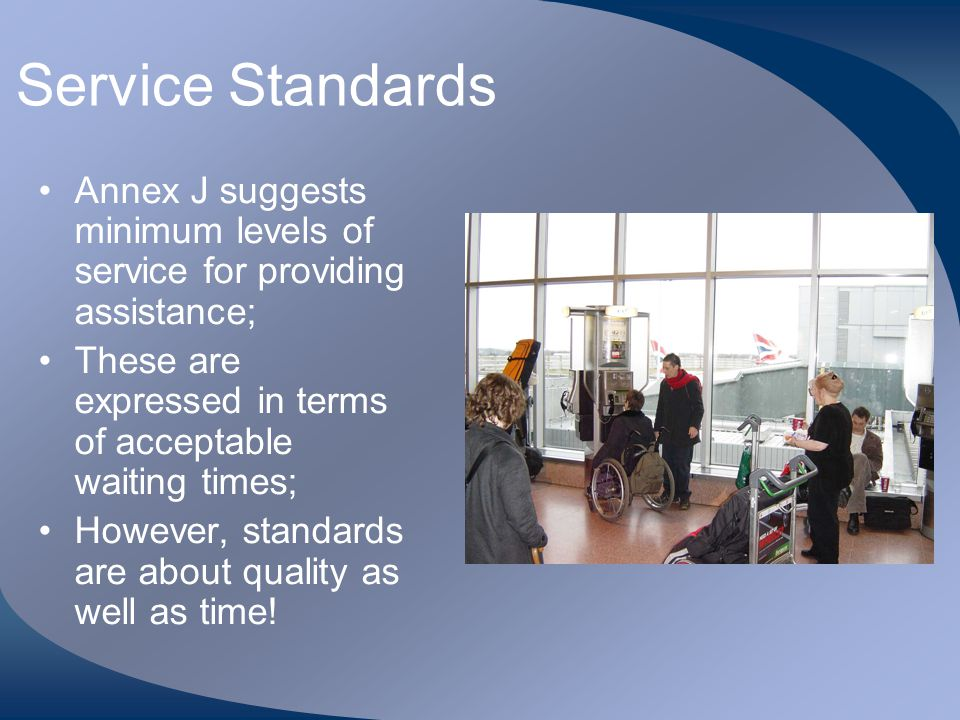 Service Standards Annex J suggests minimum levels of service for providing assistance; These are expressed in terms of acceptable waiting times;