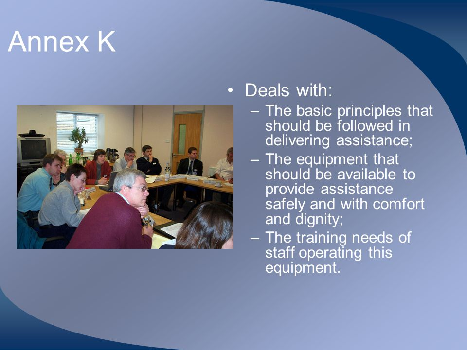 Annex K Deals with: The basic principles that should be followed in delivering assistance;