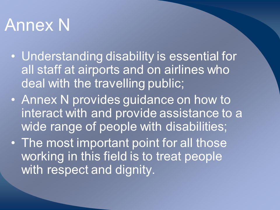 Annex N Understanding disability is essential for all staff at airports and on airlines who deal with the travelling public;