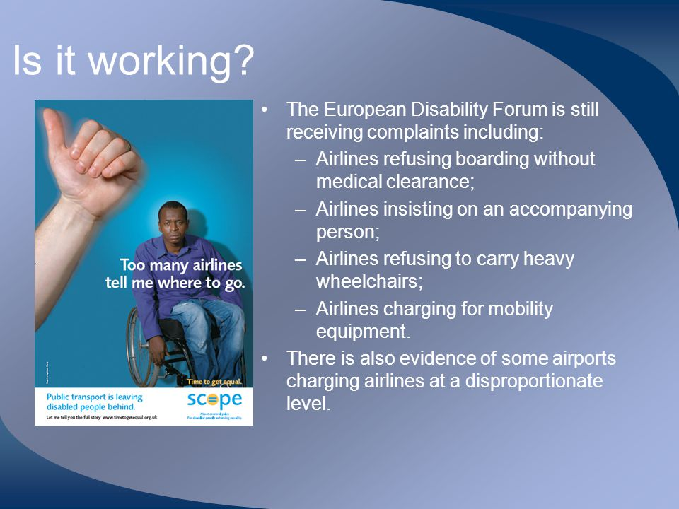 Is it working The European Disability Forum is still receiving complaints including: Airlines refusing boarding without medical clearance;