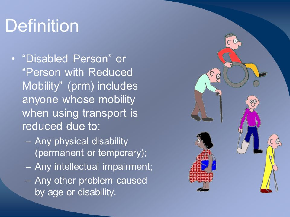 Definition Disabled Person or Person with Reduced Mobility (prm) includes anyone whose mobility when using transport is reduced due to: