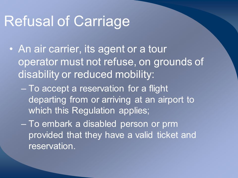 Refusal of Carriage An air carrier, its agent or a tour operator must not refuse, on grounds of disability or reduced mobility: