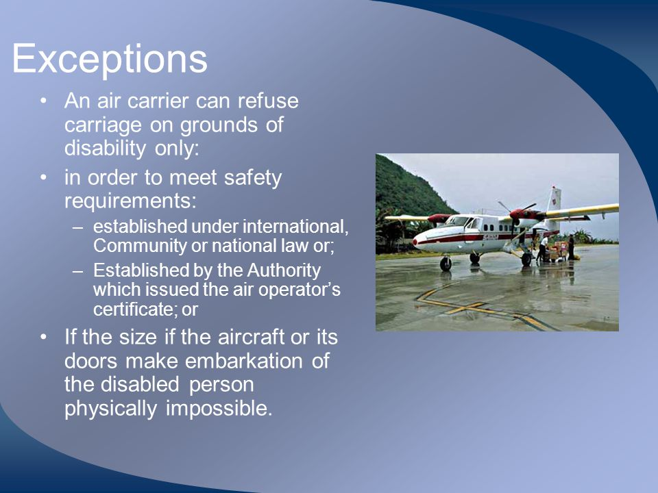 Exceptions An air carrier can refuse carriage on grounds of disability only: in order to meet safety requirements: