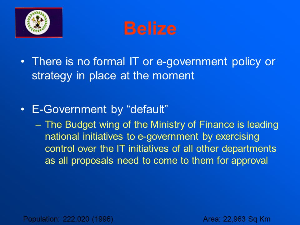 Belize There is no formal IT or e-government policy or strategy in place at the moment. E-Government by default
