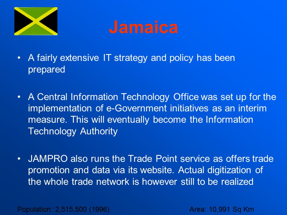 Jamaica A fairly extensive IT strategy and policy has been prepared