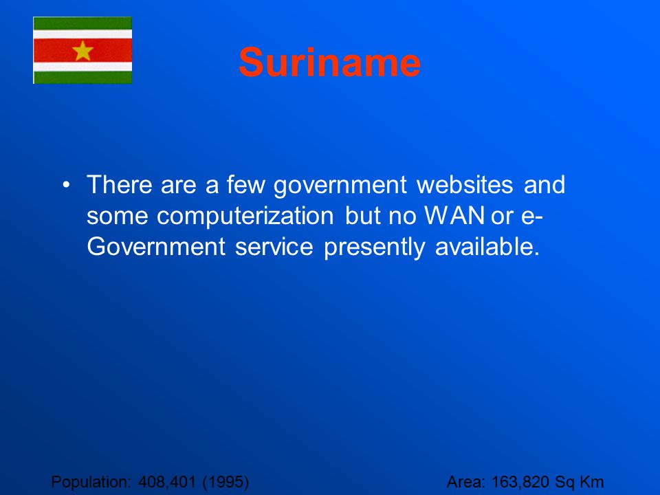Suriname There are a few government websites and some computerization but no WAN or e-Government service presently available.