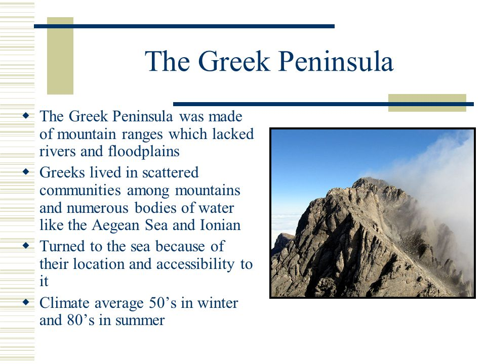 The Greek Peninsula The Greek Peninsula was made of mountain ranges which lacked rivers and floodplains.
