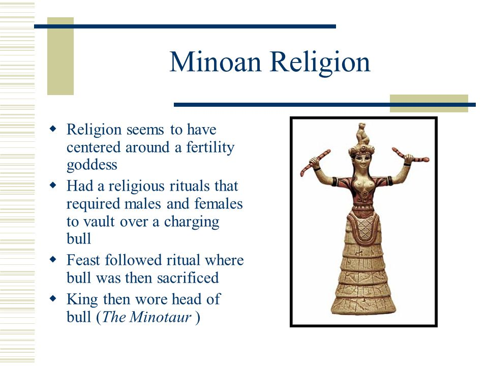Minoan Religion Religion seems to have centered around a fertility goddess.