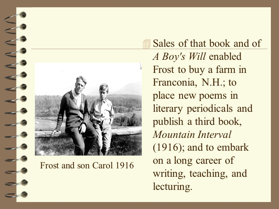 Sales of that book and of A Boy s Will enabled Frost to buy a farm in Franconia, N.H.; to place new poems in literary periodicals and publish a third book, Mountain Interval (1916); and to embark on a long career of writing, teaching, and lecturing.