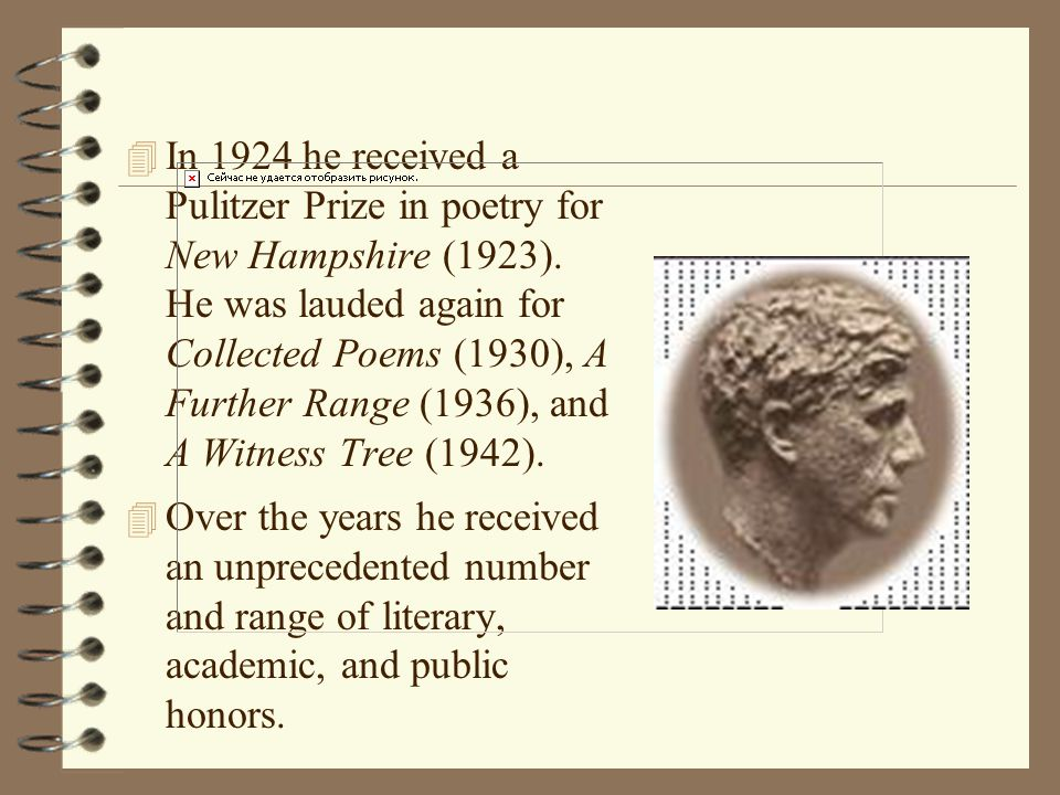 In 1924 he received a Pulitzer Prize in poetry for New Hampshire (1923). He was lauded again for Collected Poems (1930), A Further Range (1936), and A Witness Tree (1942).