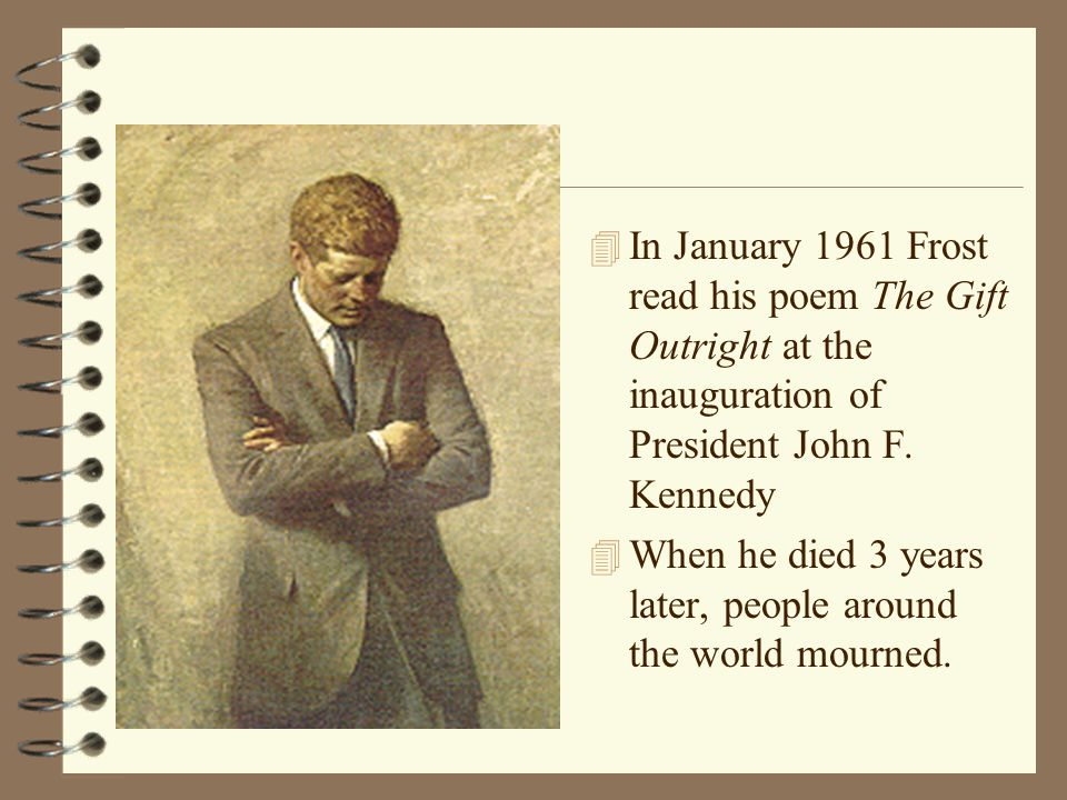 In January 1961 Frost read his poem The Gift Outright at the inauguration of President John F. Kennedy