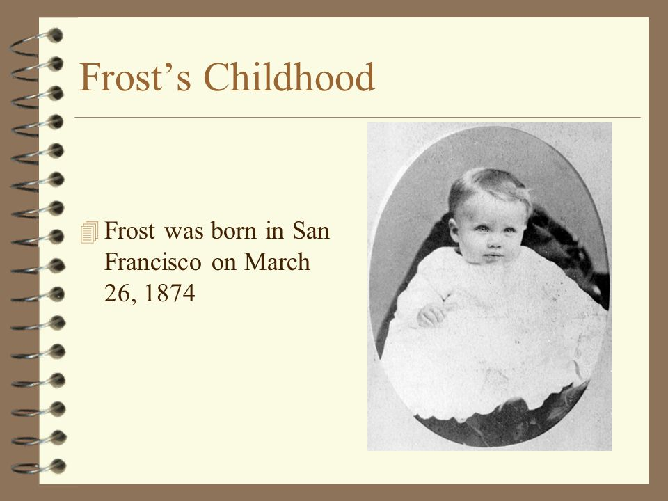 Frost's Childhood Frost was born in San Francisco on March 26, 1874