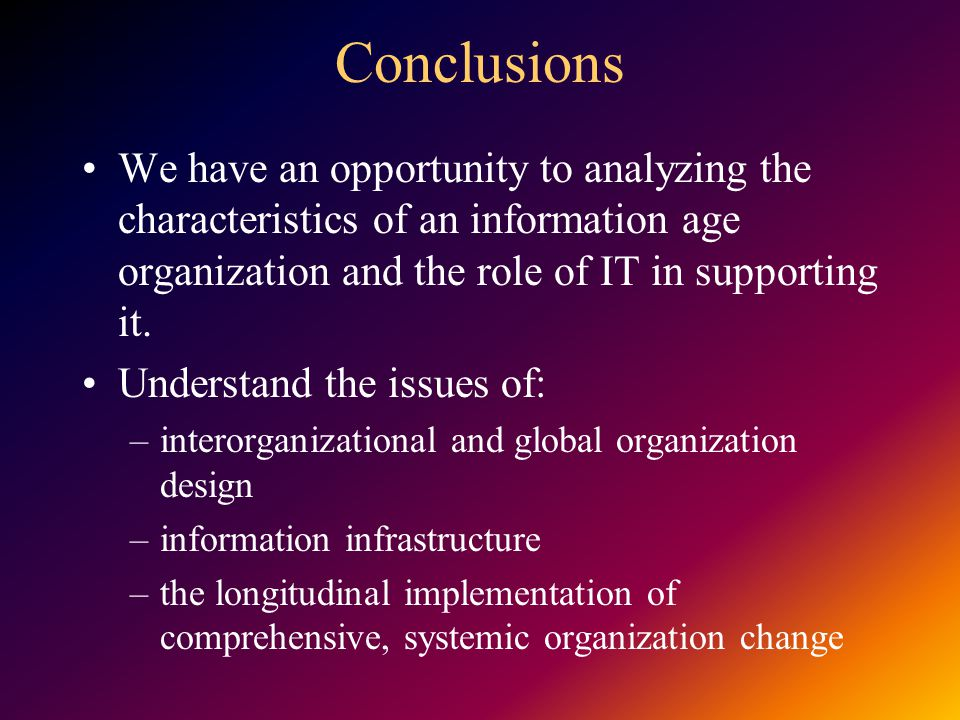 Conclusions We have an opportunity to analyzing the characteristics of an information age organization and the role of IT in supporting it.