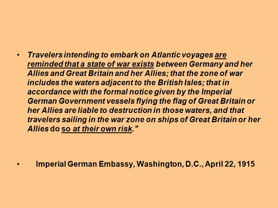 Travelers intending to embark on Atlantic voyages are reminded that a state of war exists between Germany and her Allies and Great Britain and her Allies; that the zone of war includes the waters adjacent to the British Isles; that in accordance with the formal notice given by the Imperial German Government vessels flying the flag of Great Britain or her Allies are liable to destruction in those waters, and that travelers sailing in the war zone on ships of Great Britain or her Allies do so at their own risk.