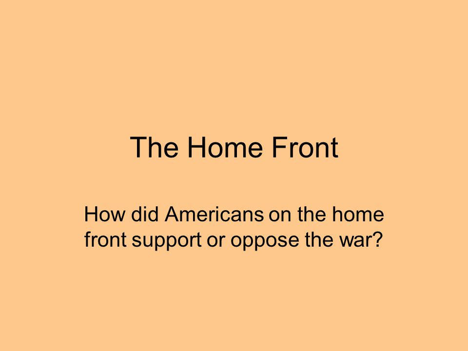 How did Americans on the home front support or oppose the war