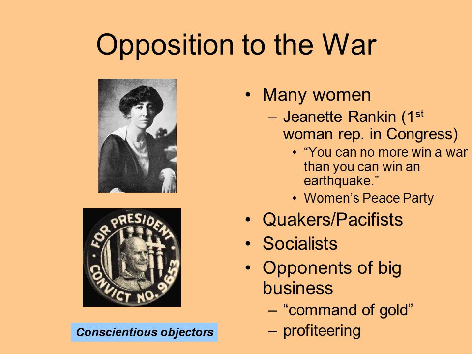 Opposition to the War Many women Quakers/Pacifists Socialists
