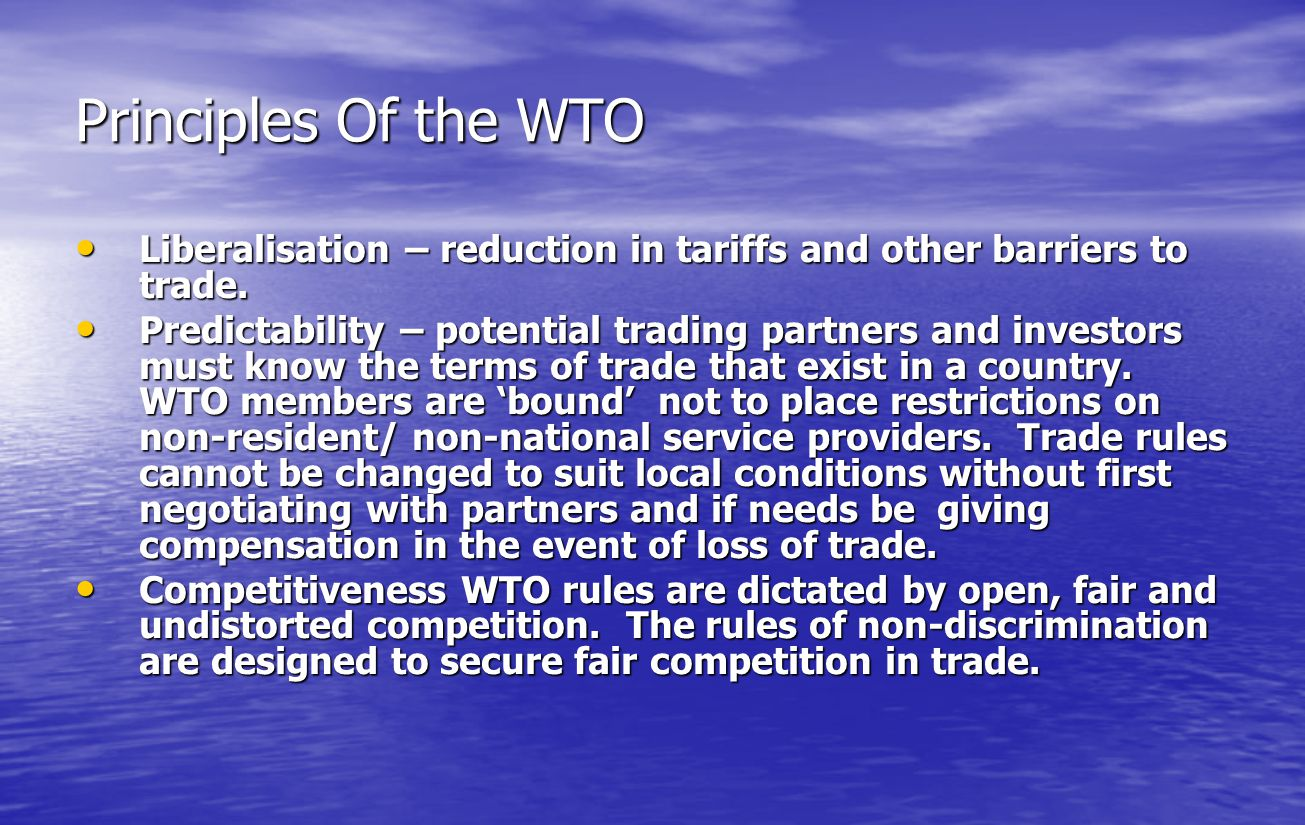 Principles Of the WTO Liberalisation – reduction in tariffs and other barriers to trade.