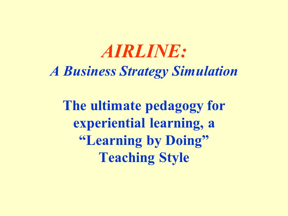 AIRLINE: A Business Strategy Simulation The ultimate pedagogy for experiential learning, a Learning by Doing Teaching Style