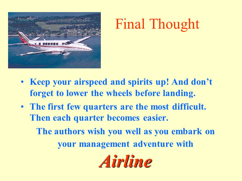 Final Thought Keep your airspeed and spirits up! And don't forget to lower the wheels before landing.