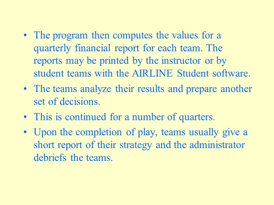 The program then computes the values for a quarterly financial report for each team. The reports may be printed by the instructor or by student teams with the AIRLINE Student software.