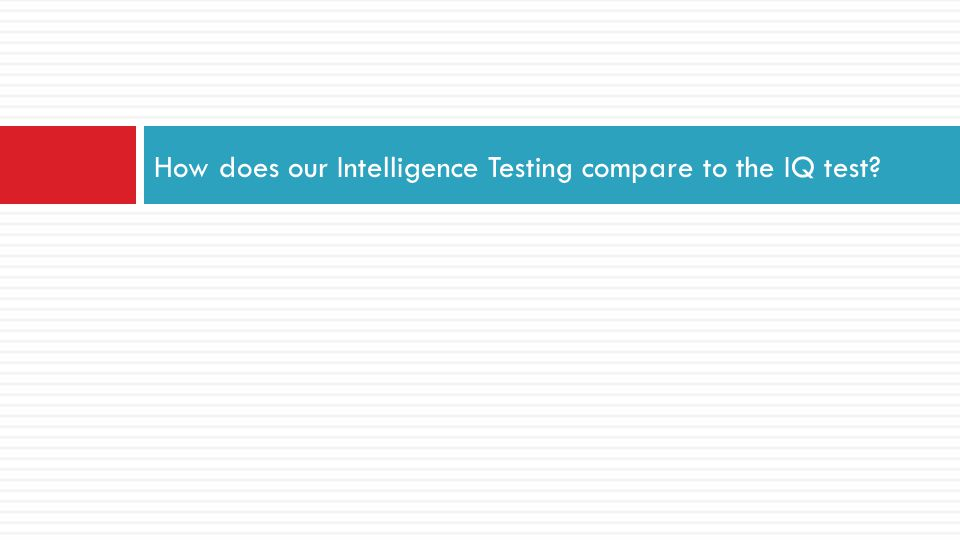 How does our Intelligence Testing compare to the IQ test