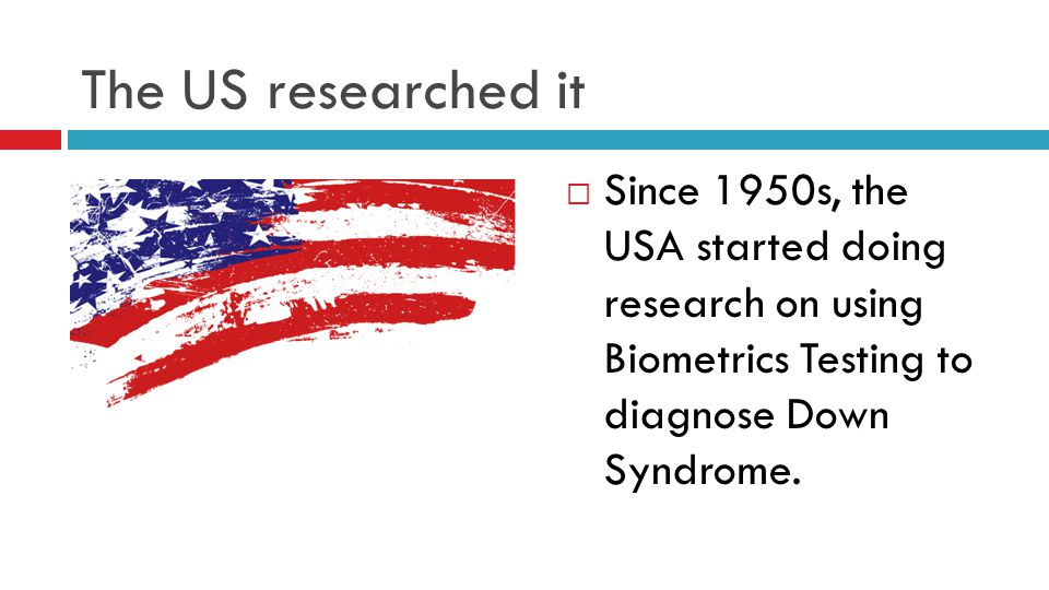 The US researched it Since 1950s, the USA started doing research on using Biometrics Testing to diagnose Down Syndrome.