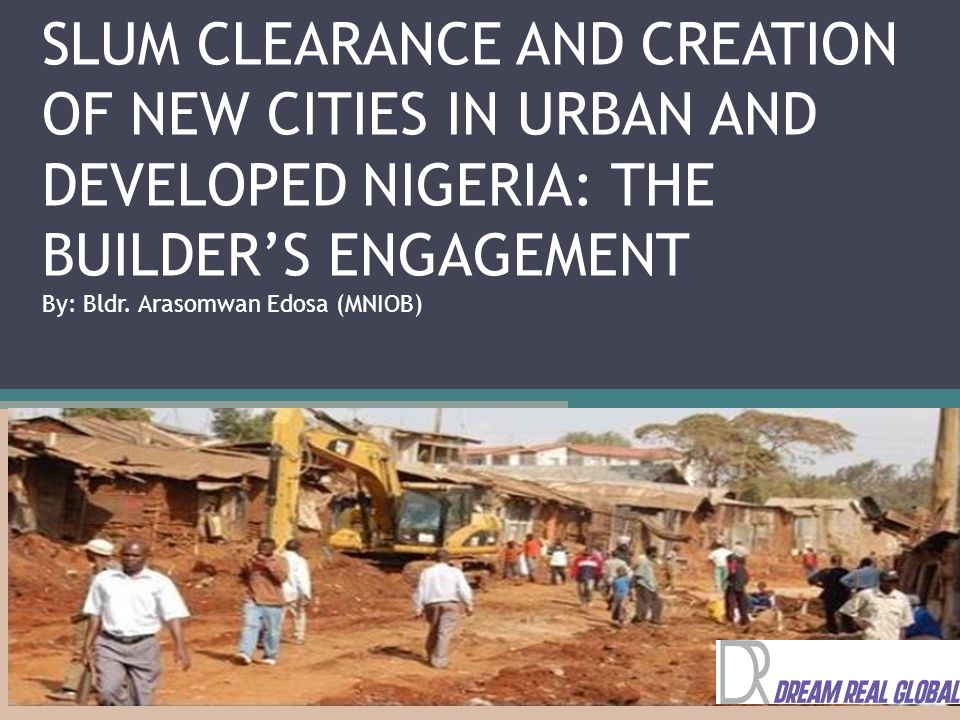 SLUM CLEARANCE AND CREATION OF NEW CITIES IN URBAN AND DEVELOPED NIGERIA: THE BUILDER'S ENGAGEMENT By: Bldr.